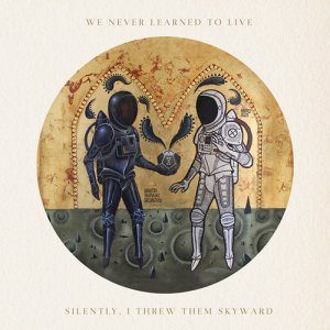 We Never Learned To Live - Silently, I Threw Them Skyward [2015]