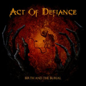Act Of Defiance - Birth and the Burial [2015]