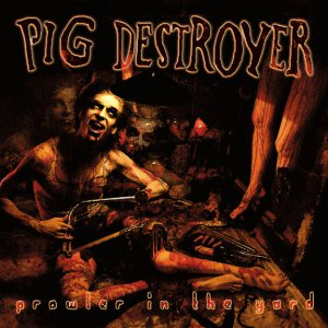 Pig Destroyer - Prowler in the Yard (Reissue/Deluxe Edition) [2015]