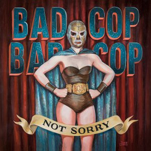 Bad Cop/Bad Cop - Not Sorry [2015]